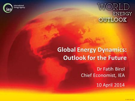 © OECD/IEA 2013 Global Energy Dynamics: Outlook for the Future Dr Fatih Birol Chief Economist, IEA 10 April 2014.