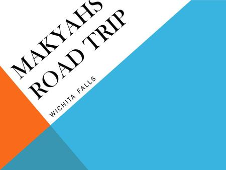 MAKYAHS ROAD TRIP WICHITA FALLS. ITINERARY Krista's Itinerary Makyah's Itinerary DAY 1 7:00 breakfast 7:30 leave and go to Wichita Falls 11:00 swim Noon.