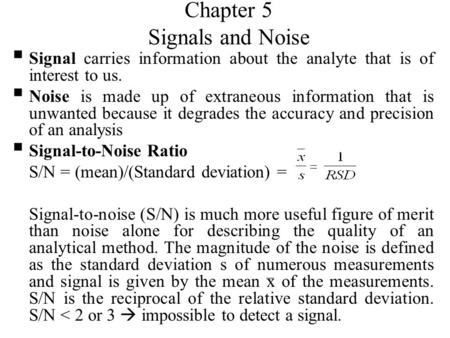 Chapter 5 Signals and Noise  Signal carries information about the analyte that is of interest to us.  Noise is made up of extraneous information that.