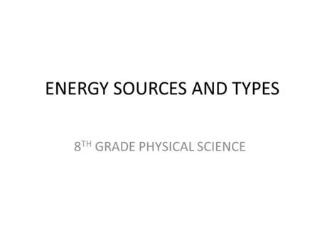 ENERGY SOURCES AND TYPES 8 TH GRADE PHYSICAL SCIENCE.