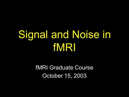 Signal and Noise in fMRI fMRI Graduate Course October 15, 2003.