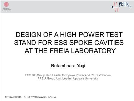 DESIGN OF A HIGH POWER TEST STAND FOR ESS SPOKE CAVITIES AT THE FREIA LABORATORY Rutambhara Yogi ESS RF Group Unit Leader for Spoke Power and RF Distribution.