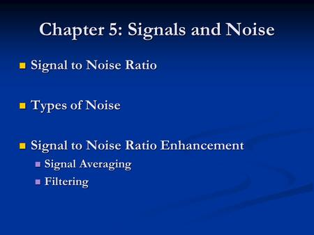 Chapter 5: Signals and Noise Signal to Noise Ratio Signal to Noise Ratio Types of Noise Types of Noise Signal to Noise Ratio Enhancement Signal to Noise.