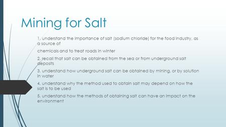 Mining for Salt 1. understand the importance of salt (sodium chloride) for the food industry, as a source of chemicals and to treat roads in winter 2.