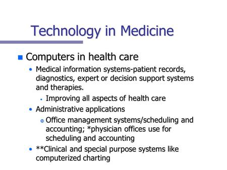 Technology in Medicine n Computers in health care Medical information systems-patient records, diagnostics, expert or decision support systems and therapies.Medical.