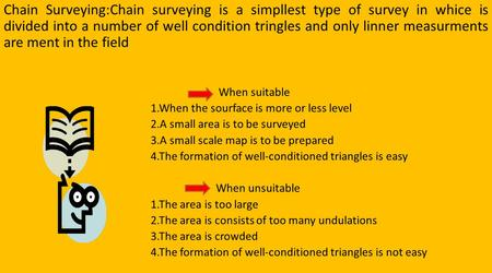 Chain Surveying:Chain surveying is a simpllest type of survey in whice is divided into a number of well condition tringles and only linner measurments.