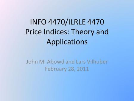 INFO 4470/ILRLE 4470 Price Indices: Theory and Applications John M. Abowd and Lars Vilhuber February 28, 2011.