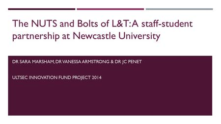 DR SARA MARSHAM, DR VANESSA ARMSTRONG & DR JC PENET ULTSEC INNOVATION FUND PROJECT 2014 The NUTS and Bolts of L&T: A staff-student partnership at Newcastle.