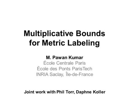 Multiplicative Bounds for Metric Labeling M. Pawan Kumar École Centrale Paris École des Ponts ParisTech INRIA Saclay, Île-de-France Joint work with Phil.