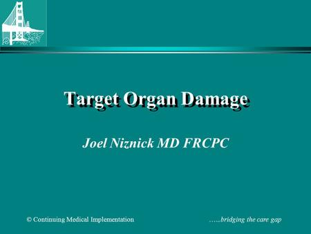 © Continuing Medical Implementation …...bridging the care gap Target Organ Damage Joel Niznick MD FRCPC.