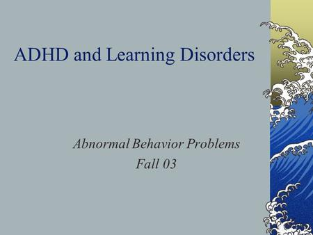 ADHD and Learning Disorders Abnormal Behavior Problems Fall 03.