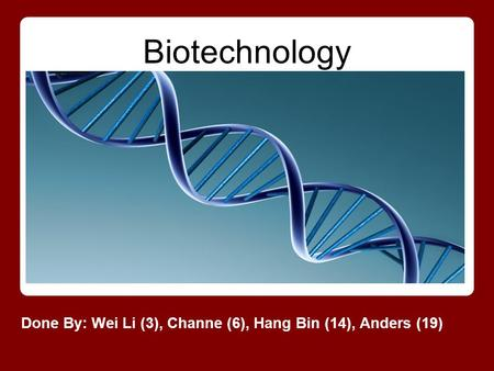 Biotechnology Done By: Wei Li (3), Channe (6), Hang Bin (14), Anders (19)