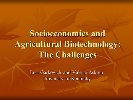 Socioeconomics and <strong>Agricultural</strong> <strong>Biotechnology</strong>: The Challenges Lori Garkovich and Valerie Askren University of Kentucky.
