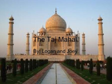 The Taj Mahal. By: Logan and Joey.. Taj Mahal History In the year 1631 Shah Jahan, once a Muslim army commander, the Mogul Emperor in central India lost.