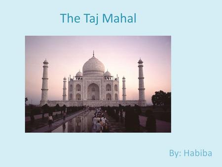 The Taj Mahal By: Habiba. What Is The Taj Mahal? The Taj Mahal is a White Marble Mausoleum built in the city of Agra, India.