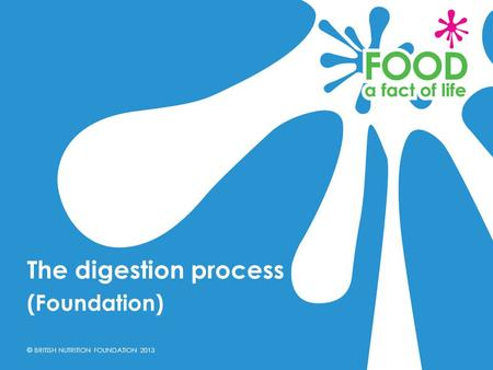 © BRITISH NUTRITION FOUNDATION 2013 (Foundation) The digestion process.