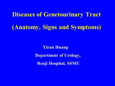 Diseases of Genetourinary Tract (Anatomy, Signs and Symptoms) Yiran Huang Department of Urology, Renji Hospital, SSMU.