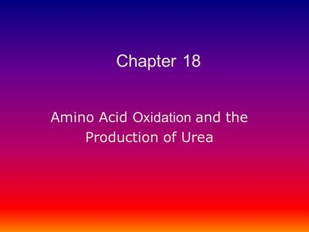 Amino Acid Oxidation and the Production of Urea Chapter 18.