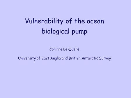 Vulnerability of the ocean biological pump Corinne Le Quéré University of East Anglia and British Antarctic Survey.
