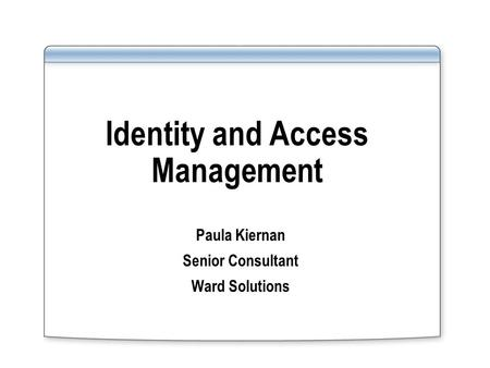 Identity and Access Management Paula Kiernan Senior Consultant Ward Solutions.