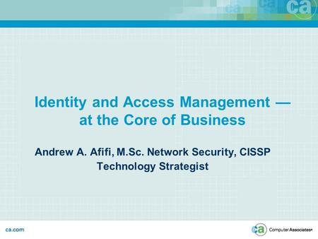 Identity and Access Management — at the Core of Business Andrew A. Afifi, M.Sc. Network Security, CISSP Technology Strategist.