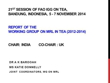 21 ST SESSION OF FAO IGG ON TEA, BANDUNG, INDONESIA, 5 - 7 NOVEMBER 2014 REPORT OF THE WORKING GROUP ON MRL IN TEA (2012-2014) CHAIR: INDIA CO-CHAIR :