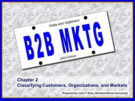 1 2002 Edition Vitale and Giglierano Chapter 2 Classifying Customers, Organizations, and Markets Prepared by John T. Drea, Western Illinois University.