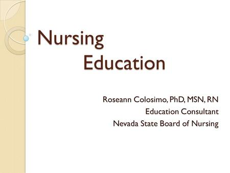 Nursing Education Roseann Colosimo, PhD, MSN, RN Education Consultant Nevada State Board of Nursing.