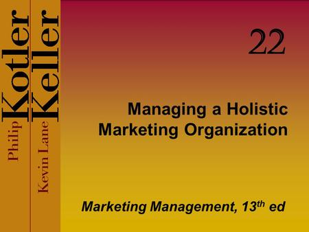 Managing a Holistic Marketing Organization Marketing Management, 13 th ed 22.