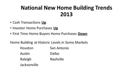 National New Home Building Trends 2013 Cash Transactions Up Investor Home Purchases Up First Time Home Buyers Home Purchases Down Home Building at Historic.