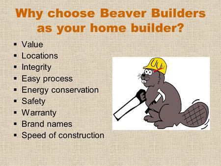 Why choose Beaver Builders as your home builder?  Value  Locations  Integrity  Easy process  Energy conservation  Safety  Warranty  Brand names.