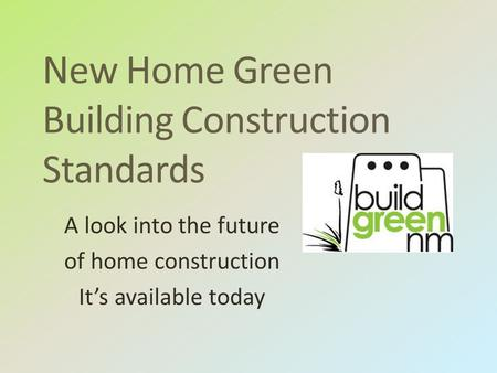 New Home Green Building Construction Standards A look into the future of home construction It's available today.
