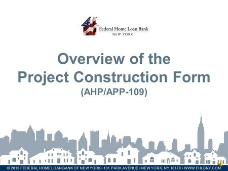 FHLBNY © 2015 FEDERAL HOME LOAN BANK OF NEW YORK 101 PARK AVENUE NEW YORK, NY 10178 WWW.FHLBNY.COM Overview of the Project Construction Form (AHP/APP-109)