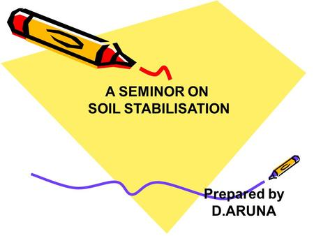 A SEMINOR ON SOIL STABILISATION Prepared by D.ARUNA.