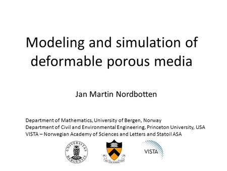 Modeling and simulation of deformable porous media Jan Martin Nordbotten Department of Mathematics, University of Bergen, Norway Department of Civil and.