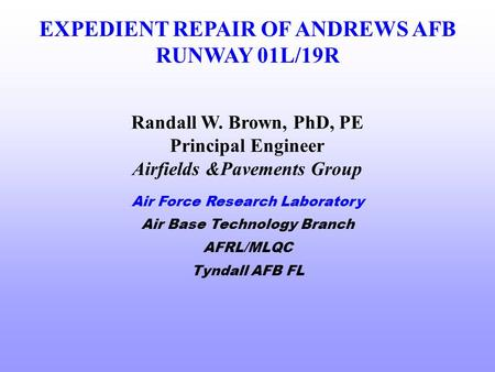 EXPEDIENT REPAIR OF ANDREWS AFB RUNWAY 01L/19R Air Force Research Laboratory Air Base Technology Branch AFRL/MLQC Tyndall AFB FL Randall W. Brown, PhD,