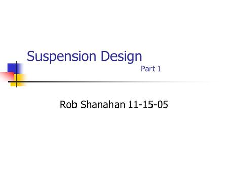 Suspension Design Part 1 Rob Shanahan 11-15-05. 2 Introduction What is an Automotive Suspension? An Automotive Suspension is the system of parts that.