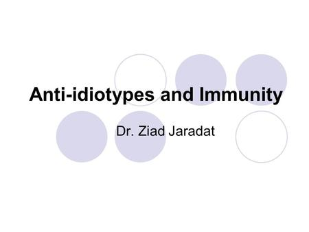 Anti-idiotypes and Immunity Dr. Ziad Jaradat. Anti-idiotypes and Immunity The immune system of an individual can make millions of different kinds of antibodies: