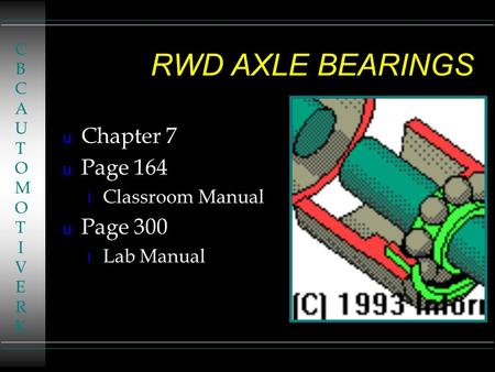 RWD AXLE BEARINGS u Chapter 7 u Page 164 l Classroom Manual u Page 300 l Lab Manual CBCAUTOMOTIVERKCBCAUTOMOTIVERK.