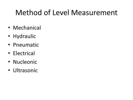 Method of Level Measurement Mechanical Hydraulic Pneumatic Electrical Nucleonic Ultrasonic.