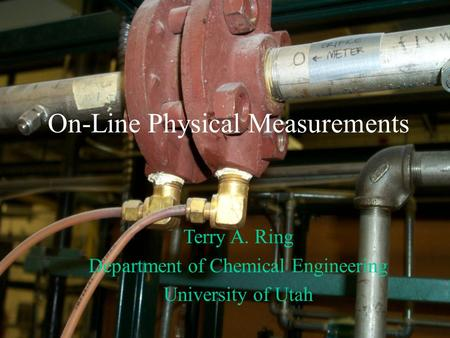 On-Line Physical Measurements Terry A. Ring Department of Chemical Engineering University of Utah.