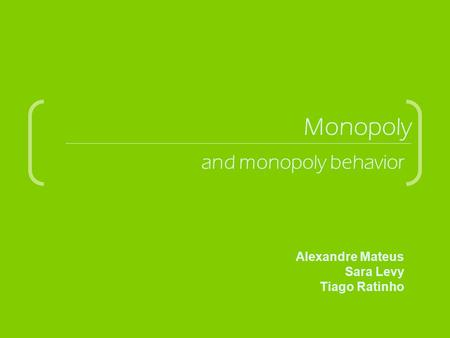 Monopoly and monopoly behavior Alexandre Mateus Sara Levy Tiago Ratinho.