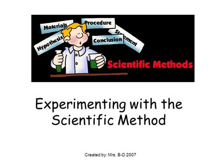 Created by: Mrs. B-D 2007 Experimenting with the Scientific Method.