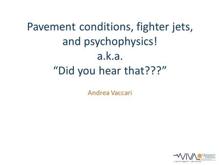"Virginia Image and Video Analysis Pavement conditions, fighter jets, and psychophysics! a.k.a. ""Did you hear that???"" Andrea Vaccari."
