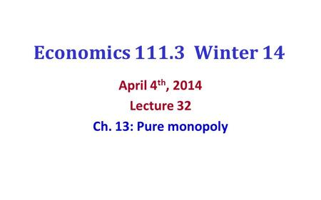 Economics 111.3 Winter 14 April 4 th, 2014 Lecture 32 Ch. 13: Pure monopoly.