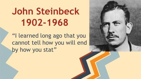 "John Steinbeck 1902-1968 ""I learned long ago that you cannot tell how you will end by how you stat"""