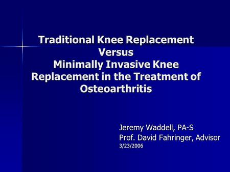 Traditional Knee Replacement Versus Minimally Invasive Knee Replacement in the Treatment of Osteoarthritis Jeremy Waddell, PA-S Prof. David Fahringer,