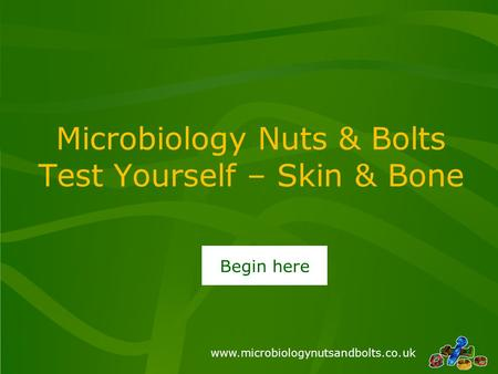 Www.microbiologynutsandbolts.co.uk Microbiology Nuts & Bolts Test Yourself – Skin & Bone Begin here.