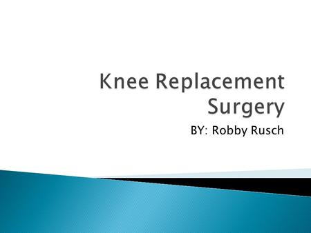 BY: Robby Rusch.  Surgical procedure in which the diseased part of the knee is replaced  Replaced with artificial substances  Can be partial or total.