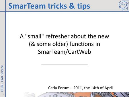 A small refresher about the new (& some older) functions in SmarTeam/CartWeb Catia Forum – 2011, the 14th of April SmarTeam tricks & tips 1.